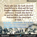 Those who seek the truth sincerely must believe in Allah and His Last Prophet Muhammad and utter this testimony:  I testify that there is no god but Allah, and I testify that Muhammad is the messenger of Allah.""