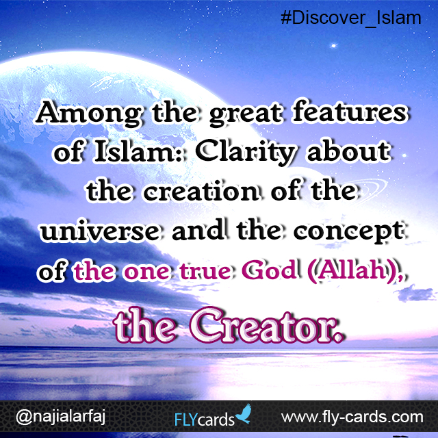 Among the great features of Islam: Clarity about the creation of the universe and the purity of the concept of the one true God (Allah).