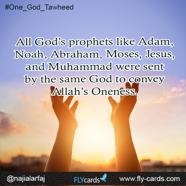 All God's prophets like Adam, Noah, Abraham, Moses, Jesus, and Muhammad were sent by the same God to convey Allah's Oneness.