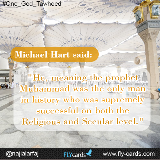 """Michael Hart said: """"He, meaning the prophet Muhammad was the only man in history who was supremely successful on both the Religious and Secular level."""""""