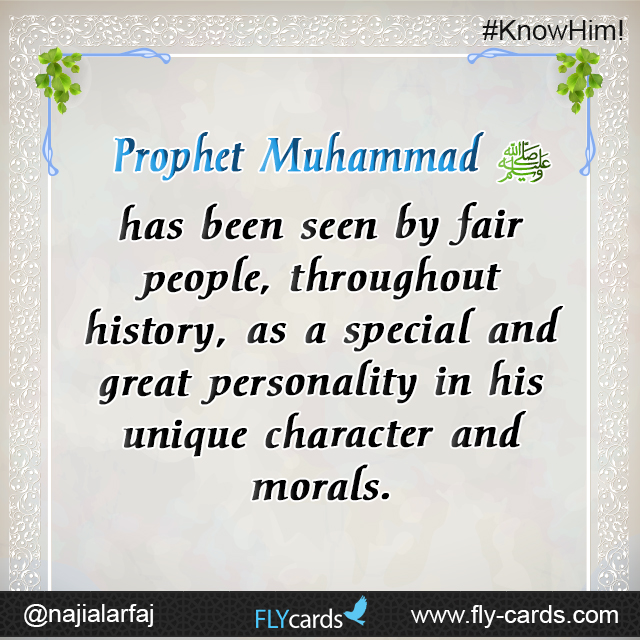 Muhammad has been seen by fair people, throughout history, as a special and great personality in his unique character and morals.