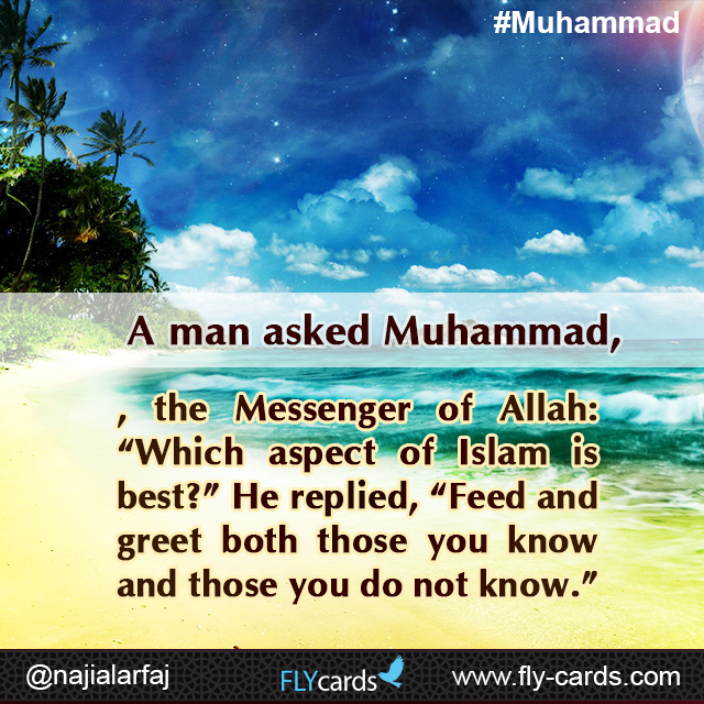 "A man asked Muhammad, the Messenger of Allah: ""Which aspect of Islam is best?"" He replied, ""Feed and greet both those you know and those you do not know."""
