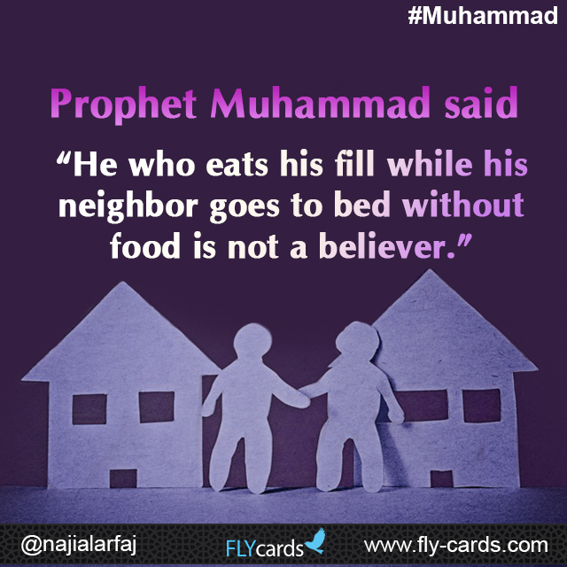 "Prophet Muhammad said: ""He who eats his fill while his neighbor goes to bed without food is not a believer."""