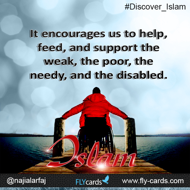 It encourages us to help, feed, and support the weak, the poor, the needy, and the disabled. Islam!