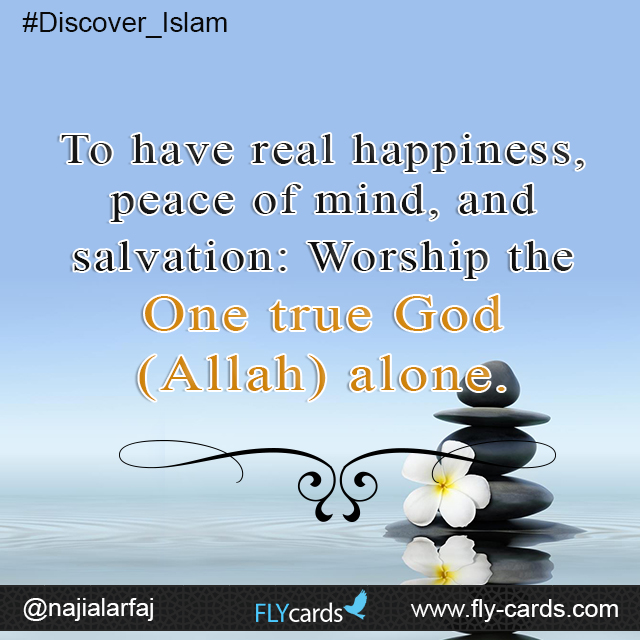 To have real happiness, peace of mind, and salvation: Worship the One true God (Allah) alone.
