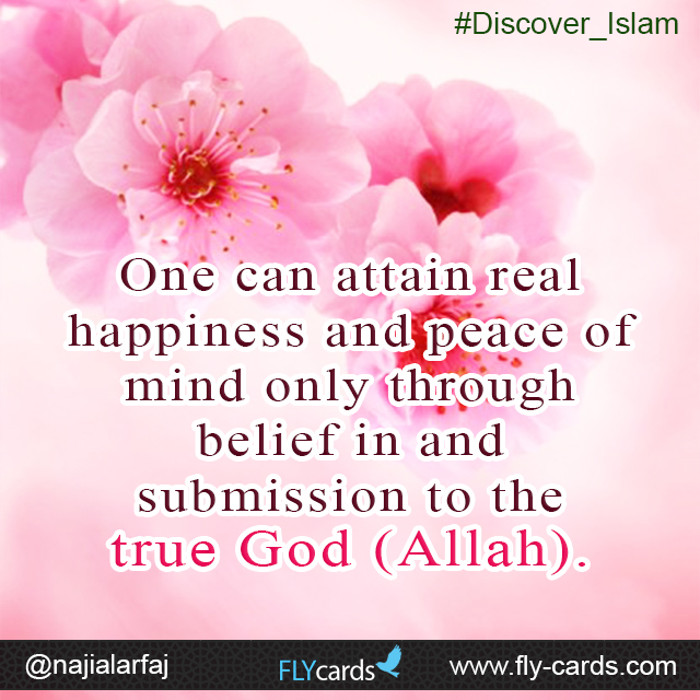 One can attain real happiness and peace of mind only through belief in and submission to the true God (Allah).